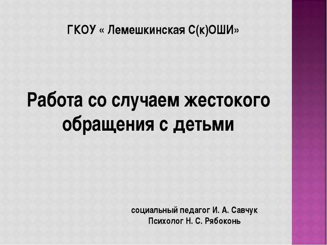 ГКОУ « Лемешкинская С(к)ОШИ» Работа со случаем жестокого обращения с детьми с...
