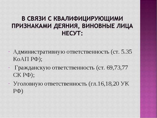 Административную ответственность (ст. 5.35 КоАП РФ); Гражданскую ответственн...