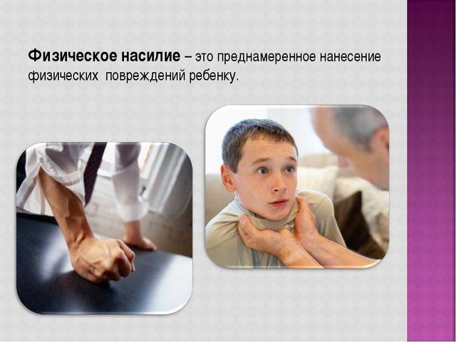 Физическое насилие – это преднамеренное нанесение физических повреждений реб...