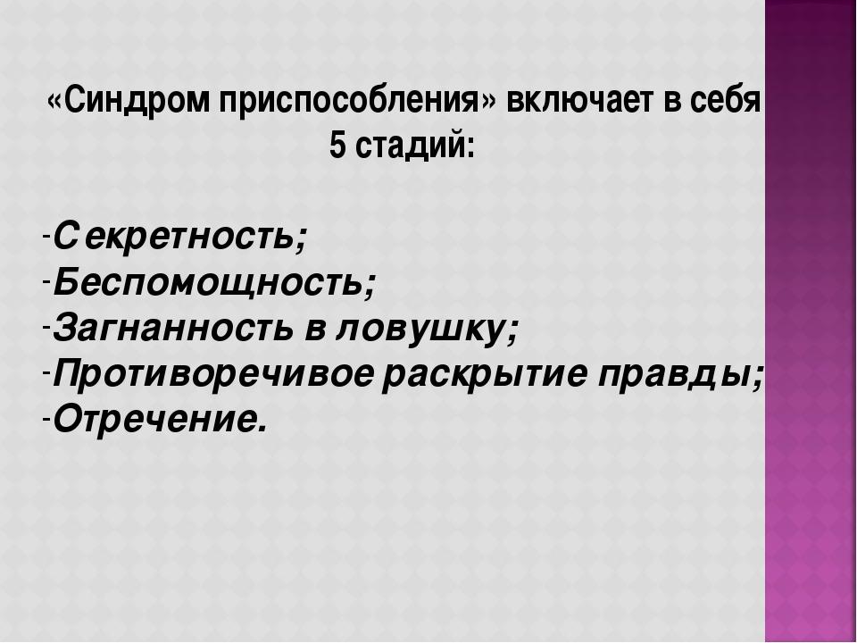 «Синдром приспособления» включает в себя 5 стадий: Секретность; Беспомощность...