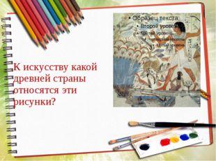 К искусству какой древней страны относятся эти рисунки?