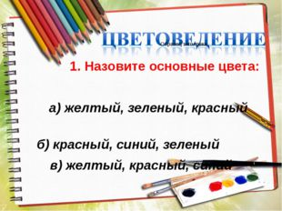 1. Назовите основные цвета: а) желтый, зеленый, красный б) красный, синий, з