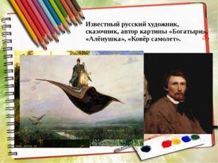 Известный русский художник, сказочник, автор картины «Богатыри», «Алёнушка»,