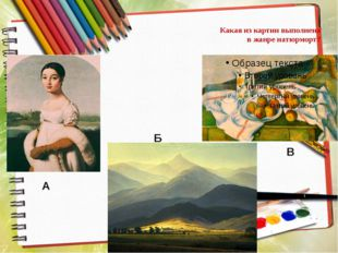 Какая из картин выполнена в жанре натюрморт? А Б В