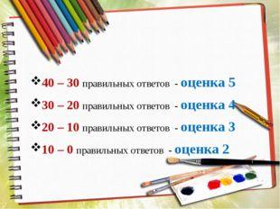 40 – 30 правильных ответов - оценка 5 30 – 20 правильных ответов - оценка 4 2