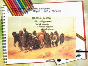22.Автор картины «Бурлаки на волге» а) И.Е. Репин б) В.Г. Перов в) В.И. Суриков