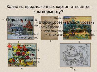 Какие из предложенных картин относятся к натюрморту? 1 3 4 2 5 Задание на вы