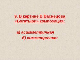 9. В картине В.Васнецова «Богатыри» композиция: а) асимметричная б) симметри
