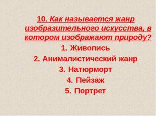 10. Как называется жанр изобразительного искусства, в котором изображают прир