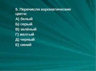 5. Перечисли ахроматические цвета: А) белый Б) серый В) зелёный Г) желтый Д)