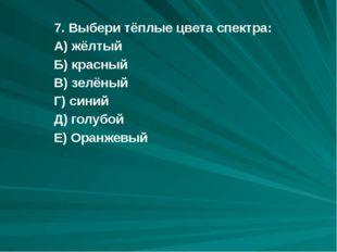 7. Выбери тёплые цвета спектра: А) жёлтый Б) красный В) зелёный Г) синий Д) г