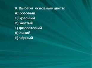 9. Выбери основные цвета: А) розовый Б) красный В) жёлтый Г) фиолетовый Д) си