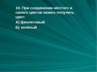10. При соединении жёлтого и синего цветов можно получить цвет: А) фиолетовый