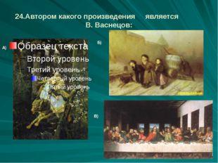 24.Автором какого произведения является В. Васнецов: А) Б) В)