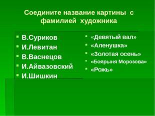 Соедините название картины с фамилией художника В.Суриков И.Левитан В.Васнецо
