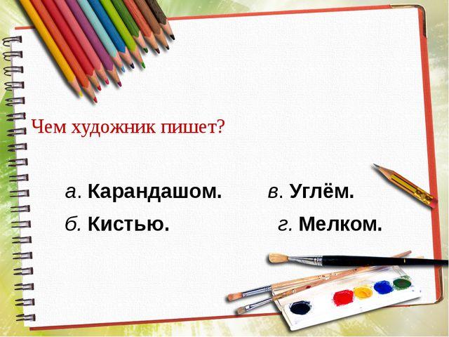 Чем художник пишет? а. Карандашом. в. Углём. б. Кистью. г. Мелком.