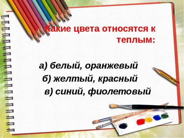 Какие цвета относятся к теплым: а) белый, оранжевый б) желтый, красный в) син...