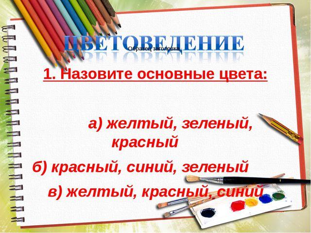 1. Назовите основные цвета: а) желтый, зеленый, красный б) красный, синий, зе...