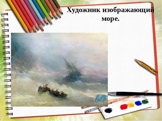 Художник изображающий море.