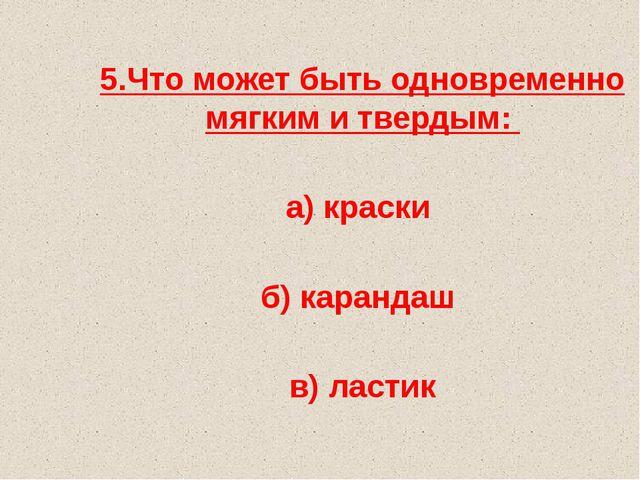 5.Что может быть одновременно мягким и твердым: а) краски б) карандаш в) ластик