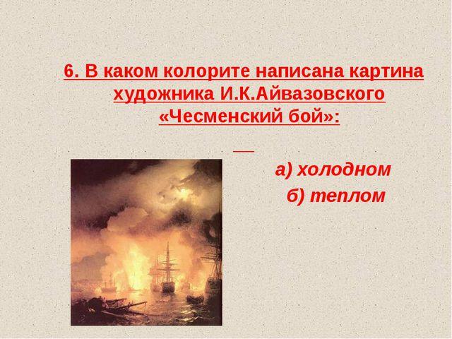6. В каком колорите написана картина художника И.К.Айвазовского «Чесменский...