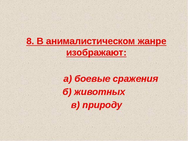 8. В анималистическом жанре изображают: а) боевые сражения б) животных в) пр...