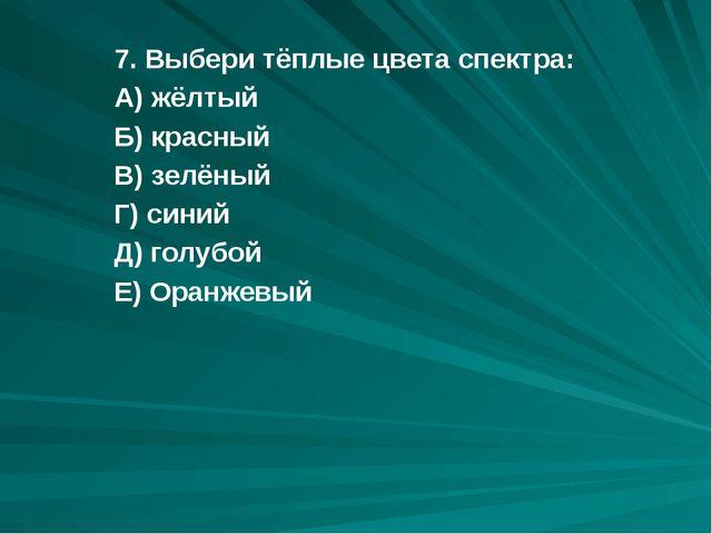 7. Выбери тёплые цвета спектра: А) жёлтый Б) красный В) зелёный Г) синий Д) г...