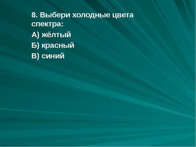 8. Выбери холодные цвета спектра: А) жёлтый Б) красный В) синий
