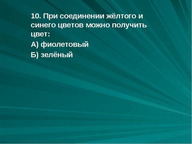 10. При соединении жёлтого и синего цветов можно получить цвет: А) фиолетовый...