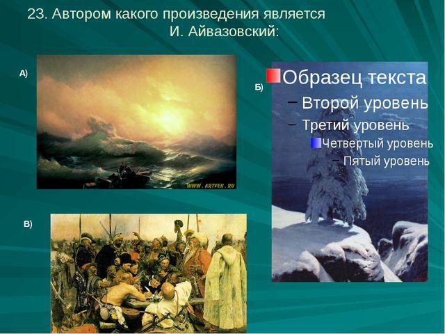 23. Автором какого произведения является И. Айвазовский: А) В) Б)