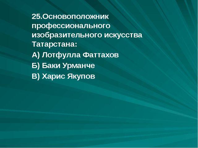 25.Основоположник профессионального изобразительного искусства Татарстана: А)...