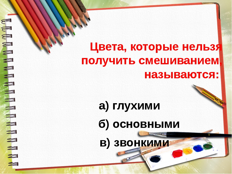 Цвета, которые нельзя получить смешиванием, называются: а) глухими б) основн...