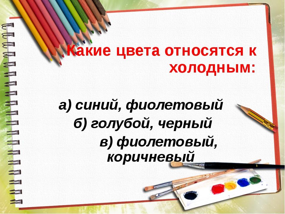 Какие цвета относятся к холодным: а) синий, фиолетовый б) голубой, черный в)...