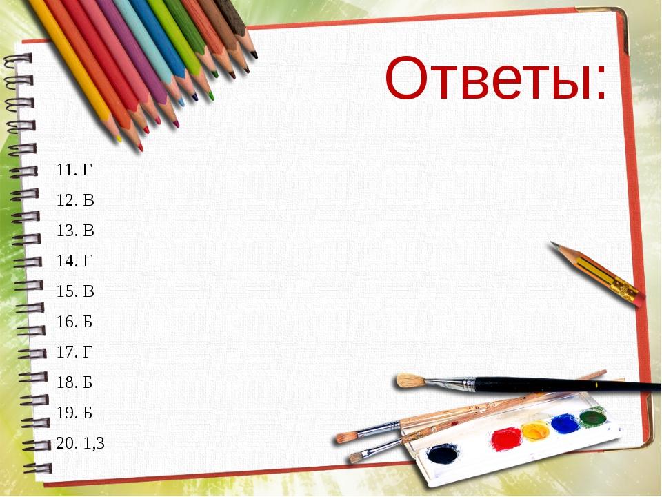 Ответы: 11. Г 12. В 13. В 14. Г 15. В 16. Б 17. Г 18. Б 19. Б 20. 1,3