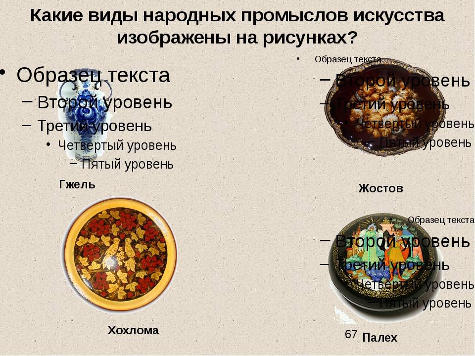 Какие виды народных промыслов искусства изображены на рисунках? Гжель Хохлом...