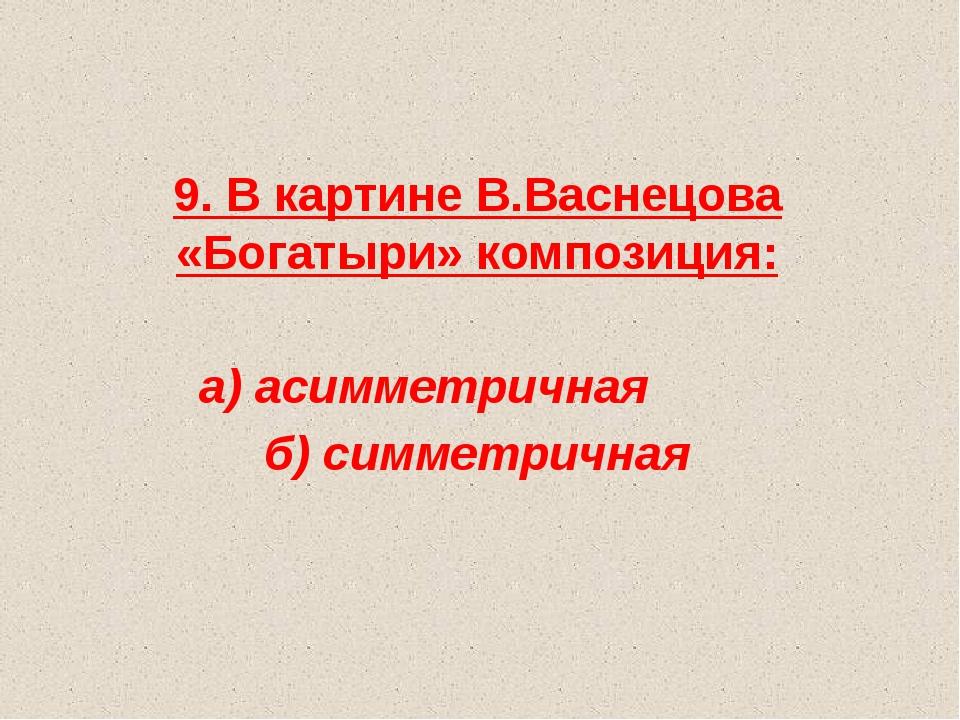 9. В картине В.Васнецова «Богатыри» композиция: а) асимметричная б) симметри...
