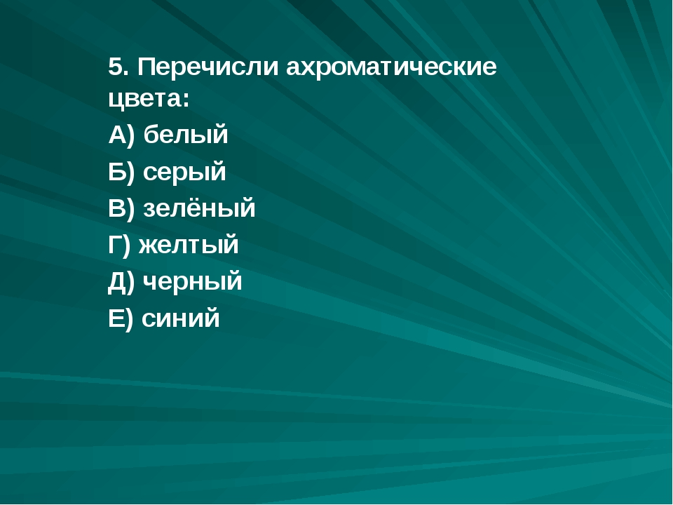 5. Перечисли ахроматические цвета: А) белый Б) серый В) зелёный Г) желтый Д)...