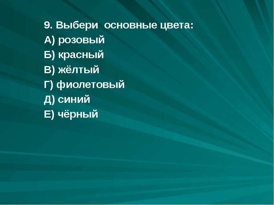 9. Выбери основные цвета: А) розовый Б) красный В) жёлтый Г) фиолетовый Д) си...