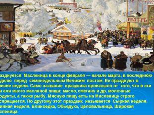 Празднуется Масленица в конце февраля — начале марта, в последнюю неделю пере