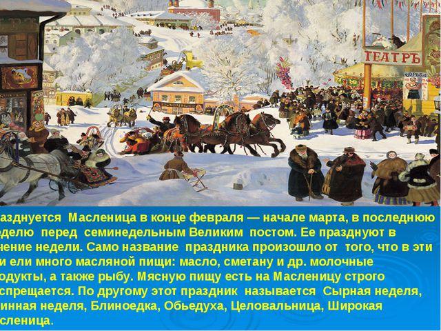 Празднуется Масленица в конце февраля — начале марта, в последнюю неделю пере...