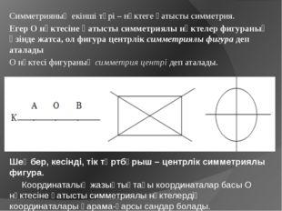 Симметрияның екінші түрі – нүктеге қатысты симметрия. Егер О нүктесіне қатыс