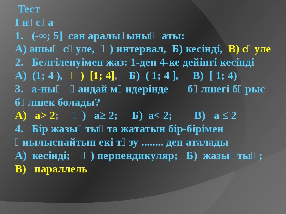 Тест I нұсқа 1. (-∞; 5] сан аралығының аты: А) ашық сәуле, Ә) интервал, Б) к...