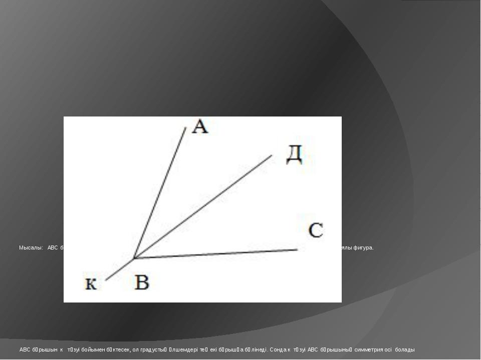 Мысалы: АВС бұрышының АВ қабырғасы к түзуіне қатысты ВС қабырғасына симметри...