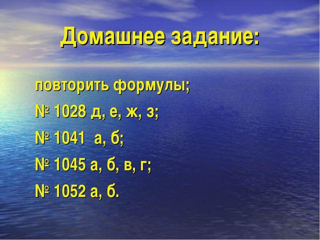 Домашнее задание: повторить формулы; № 1028 д, е, ж, з; № 1041 а, б; № 1045 а...
