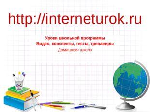 http://interneturok.ru Уроки школьной программы Видео, конспекты, тесты, трен