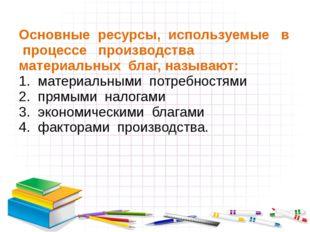 Основные ресурсы, используемые в процессе производства материальных благ, наз