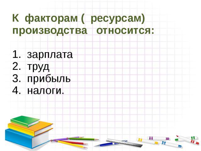 К факторам ( ресурсам) производства относится: 1. зарплата 2. труд 3. прибыль...