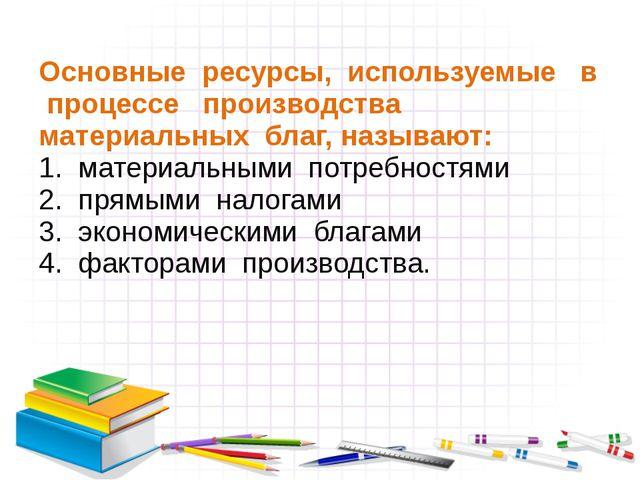 Основные ресурсы, используемые в процессе производства материальных благ, наз...