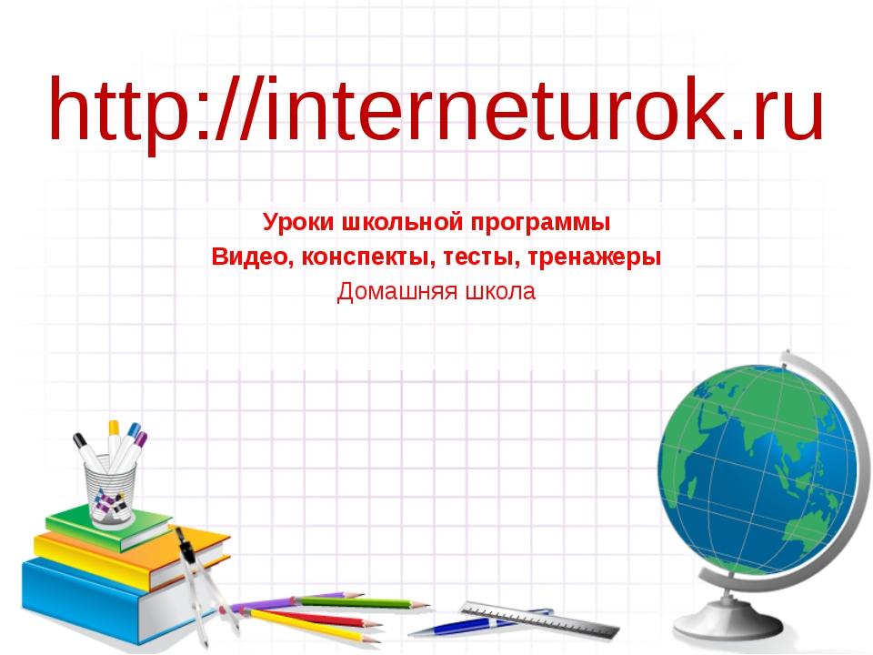 http://interneturok.ru Уроки школьной программы Видео, конспекты, тесты, трен...