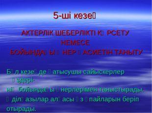 5-ші кезең АКТЕРЛІК ШЕБЕРЛІКТІ КӨРСЕТУ НЕМЕСЕ БОЙЫНДАҒЫ ӨНЕР ҚАСИЕТІН ТАНЫТУ